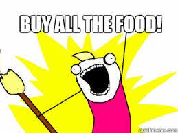 Buy All The Food Meme - buy all the food all the things quickmeme