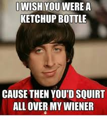 Squirt Meme - i wish you were a ketchup bottle cause then youtd squirt all over