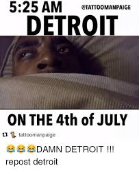 Detroit Meme - 525 am etatoomanpaige detroit on the 4th of july l tattoomanpaige