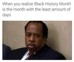 Funny Black History Month Memes - when you realize