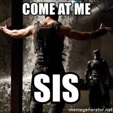 Come At Me Meme - come at me sis bane come at me bro meme generator