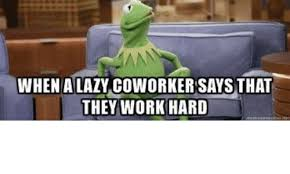 Lazy Worker Meme - when a lazy coworker says that they work hard kermit the frog meme