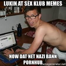 Pornhub Meme - lukin at sex klub memes now dat net nazi bann pornhub creepy
