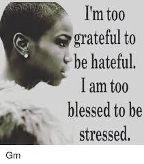 Blessed Meme - i m too grateful to be hateful i am too blessed to be stressed gm