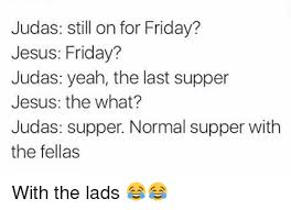 Last Supper Meme - judas still on for friday jesus friday judas yeah the last supper