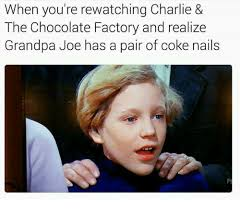 Charlie And The Chocolate Factory Meme - when you re rewatching charlie the chocolate factory and realize