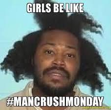 Girls Be Like Memes - girls be like mancrushmonday make a meme