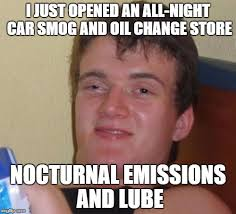 Lube Meme - i just opened an all night car smog and oil change store nocturnal