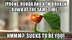 iphone honda and ktm broken down at the same time hmmm sucks to