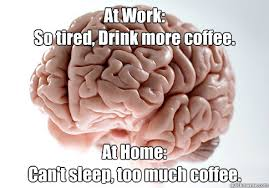 Too Much Coffee Meme - at work so tired drink more coffee at home can t sleep too