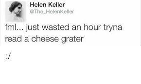 Cheese Grater Meme - helen keller helen keller fml just wasted an hour tryna read a