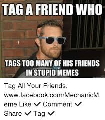 Stupid Friends Meme - tag a friend who tags too many of his friends in stupid memes tag