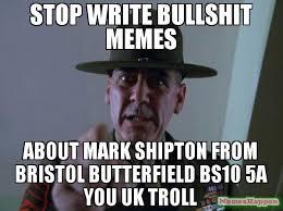 Bullshit Meme - stop write bullshit memes about mark shipton from bristol