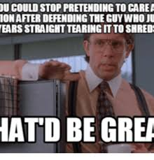 Shredding Meme - u could stop pretending to care ionafier defending the guywho ju