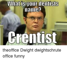 Funny Dentist Memes - what is your dentists name crentist theoffice dwight dwightschrute