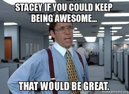 Stacey Meme - stacey if you could keep being awesome that would be great