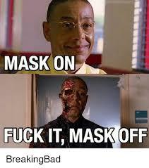 Fuck It Meme - mask on fuck it mask off breakingbad meme on esmemes com