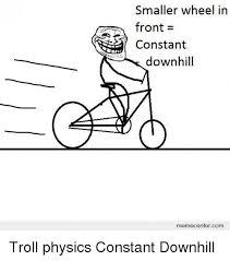 Troll Physics Meme - smaller wheel in front constant downhill memecentercom troll physics