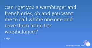 Wambulance Meme - i get you a wamburger and french cries oh and you want me to call whine