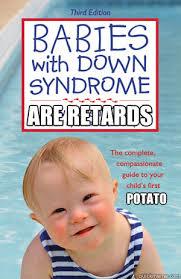 Funny Down Syndrome Memes - are retards potato down syndrome quickmeme