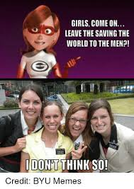 Byu Meme - girls come on leave the saving the world to the men donat think so
