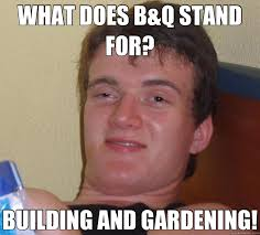 What Does Meme Stand For - what does b q stand for building and gardening 10 guy quickmeme