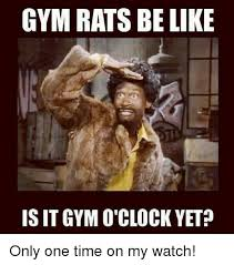 Gym Rats Meme - gym rats be like is it gym clock yet only one time on my watch be
