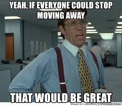 Moving Away Meme - yeah if everyone could stop moving away that would be great that