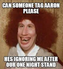 Aaron Meme - meme maker can someone tag aaron please hes ignoring me after our