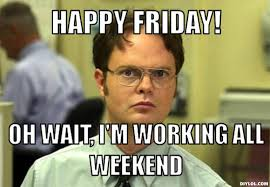 I Work Weekends Meme - meme happy friday oh wait i m working all weekend picture