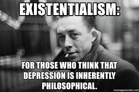 Philosophical Memes - existentialism for those who think that depression is inherently