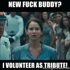 Fuck Buddy Meme - new fuck buddy i volunteer as tribute i volunteer as tribute