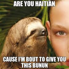Haitian Memes - are you haitian cause i m bout to give you this bunun meme