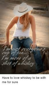 Cowgirl Memes - wildflower cowgirl have to love whiskey to be with me for sure