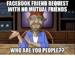 Friends Memes Facebook - facebook friend request with no mutual friends who are you people