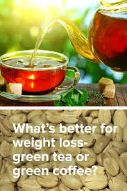 what u0027s better for weight loss green tea or green coffee