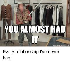 You Almost Had It Meme - you almost had memegenerator net every relationship i ve never had