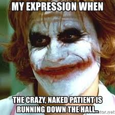 Naked Meme - my expression when the crazy naked patient is running down the