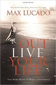 outlive your you were made to make a difference max lucado