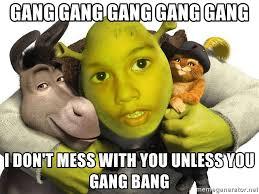 Gang Bang Memes - gang gang gang gang gang i don t mess with you unless you gang bang