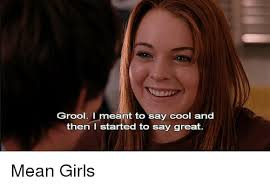 Mean Girl Memes - grool i meant to say cool and then i started to say great mean