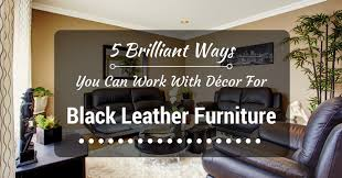 black decor 5 brilliant ways you can work with décor for black leather furniture