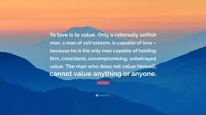 Love Is Not Selfish Quote by Ayn Rand Quote U201cto Love Is To Value Only A Rationally Selfish