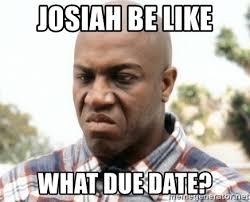 Due Date Meme - josiah be like what due date friday deebo meme generator
