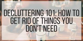 things to get rid of decluttering 101 how to get rid of things you don t need 2 mclife