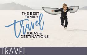 the best family travel ideas and destinations everythingmom