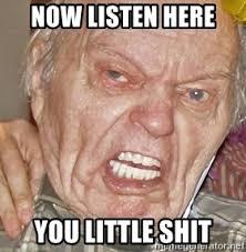 Listen Here You Little Shit Meme - now listen here you little shit grumpy grandpa meme generator