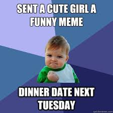 Funny Memes To Send - sent a cute girl a funny meme dinner date next tuesday success