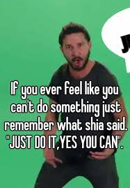 Yes You Can Meme - if you ever feel like you can t do something just remember what shia