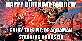 Aquaman Meme - happy birthday andrew enjoy this pic of aquaman stabbing darkseid